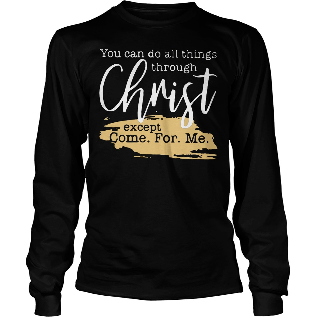 You Can Do All Things Through Christ Except Come For Me T-Shirt Longsleeve Tee Unisex