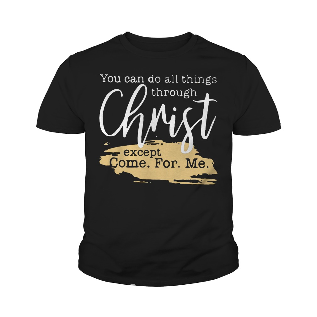 You Can Do All Things Through Christ Except Come For Me T-Shirt Youth Tee