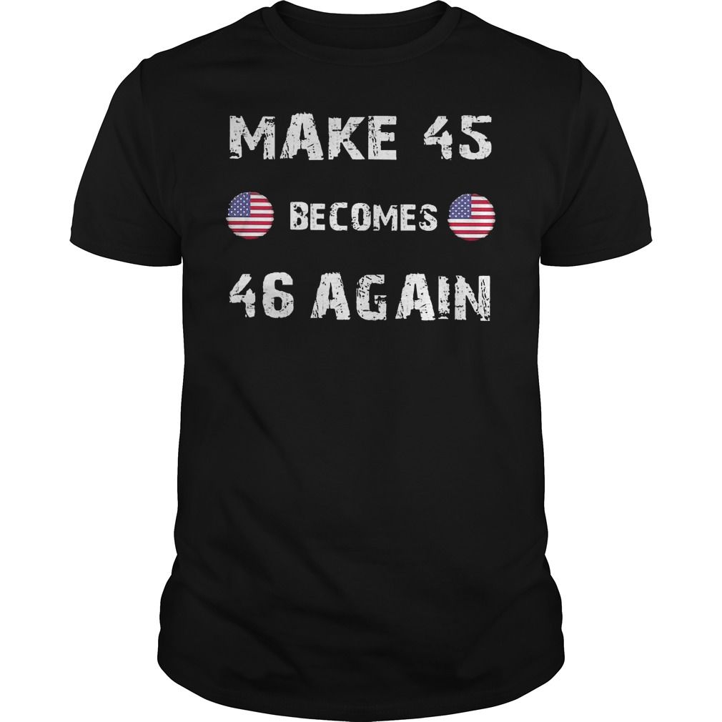 American Make 45 Becomes 46 Again shirt