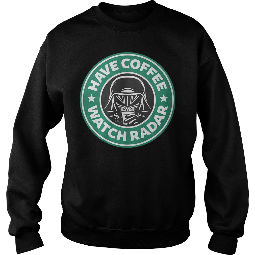 Darth Vader Starbucks coffee Have coffee watch radar Shirt Sweatshirt Unisex