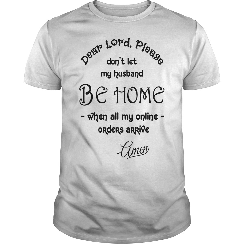 Dear Lord please don t let my husband be home shirt Classic Guys Unisex Tee 1 - Dear Lord please don't let my husband be home shirt
