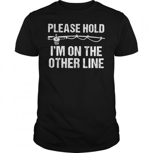 Fishing Please Hold I M On The Other Line Shirt