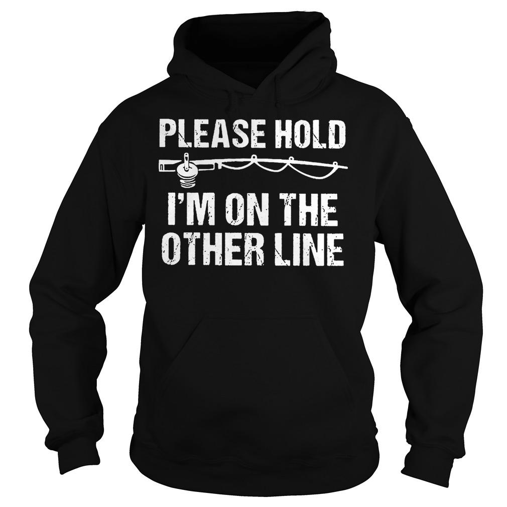 Fishing Please Hold I'm On The Other Line Shirt Hoodie