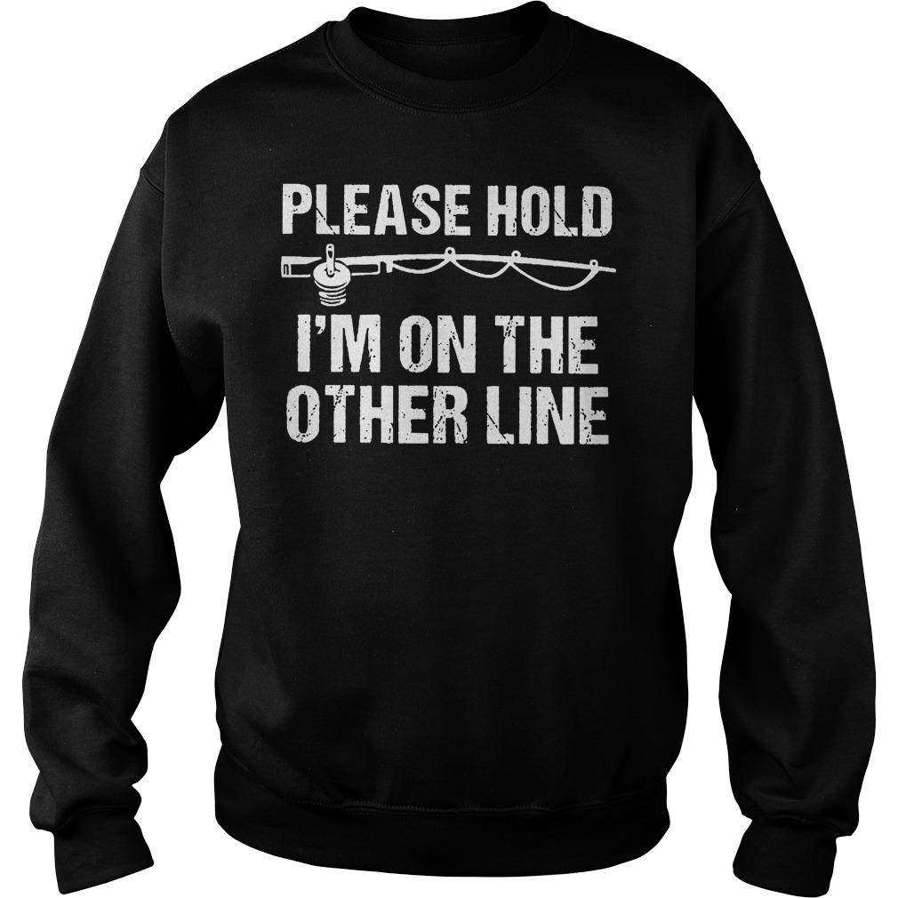 Fishing Please Hold I'm On The Other Line Shirt Sweatshirt Unisex