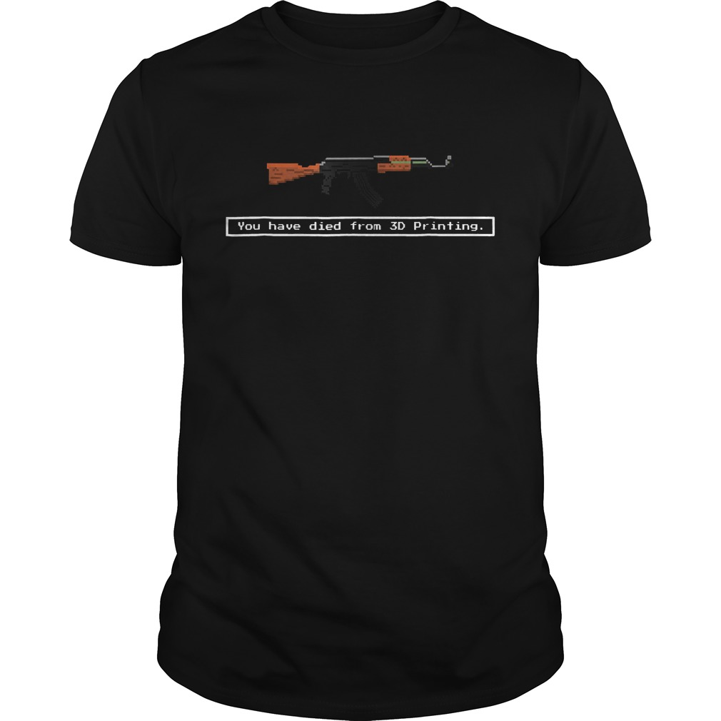 Guns You Have Died From 3D Printing Shirt