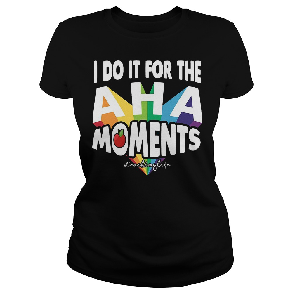 I Do It For The Aha Moments T-Shirt Classic Ladies Tee