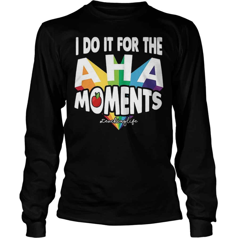 I Do It For The Aha Moments T-Shirt Longsleeve Tee Unisex