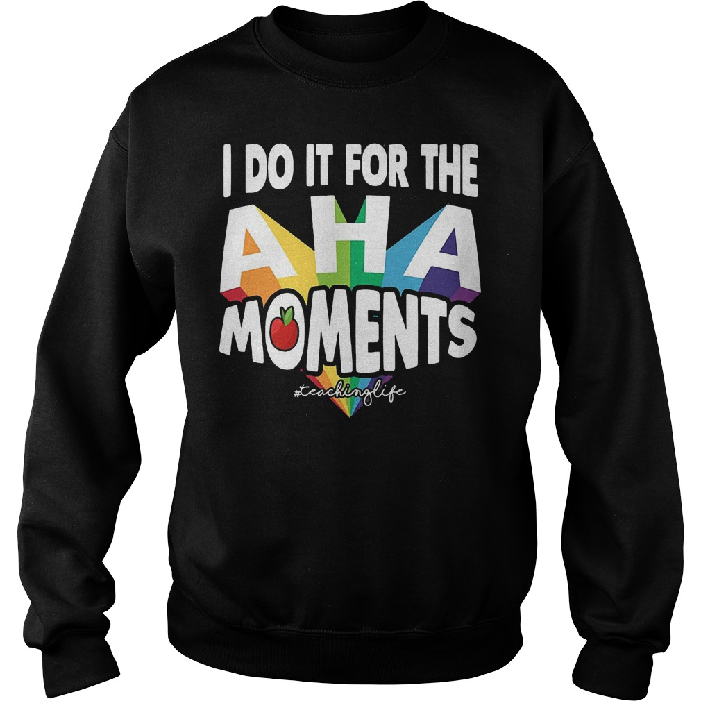 I Do It For The Aha Moments T-Shirt Sweatshirt Unisex