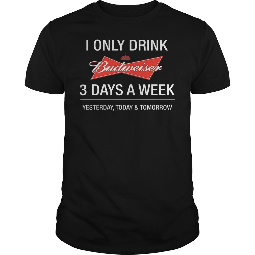 I Only Drink Budweiser 3 Days A Week Yesterday Today Tomorrow Shirt