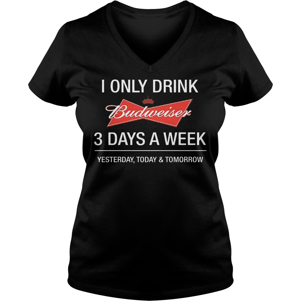 I Only Drink Budweiser 3 Days A Week Yesterday Today Tomorrow Shirt Ladies V-Neck