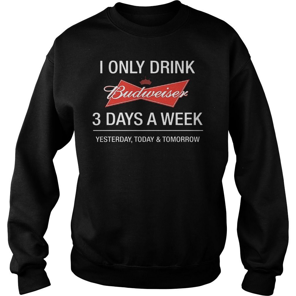 I Only Drink Budweiser 3 Days A Week Yesterday Today Tomorrow Shirt Sweatshirt Unisex