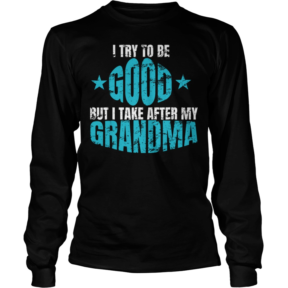 I Try To Be Good But I Take After My Grandma Longsleeve Tee Unisex