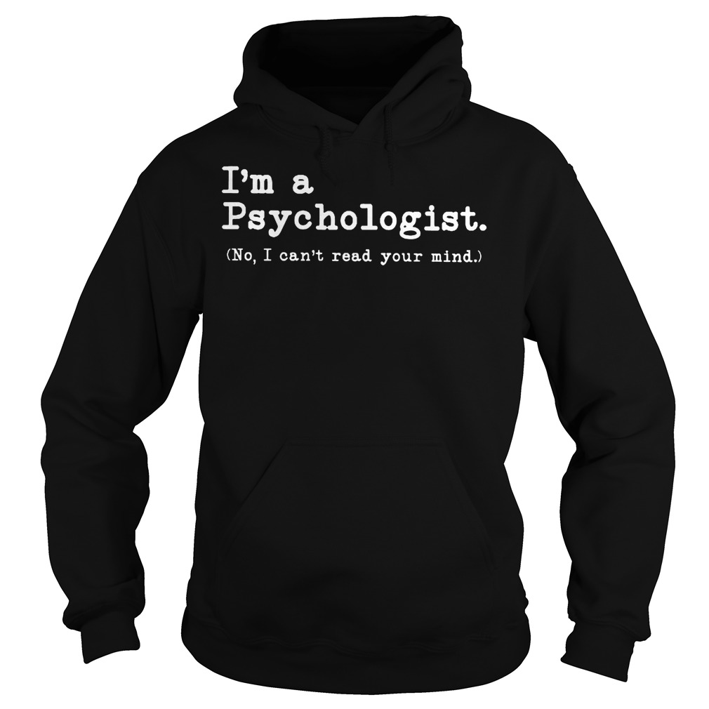I'm a Psychologist No I can't read your mind Shirt Hoodie