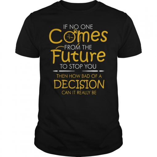 If No One Comes From The Future To Stop You Then How Bad Of A Decision Can It Really Be Shirt