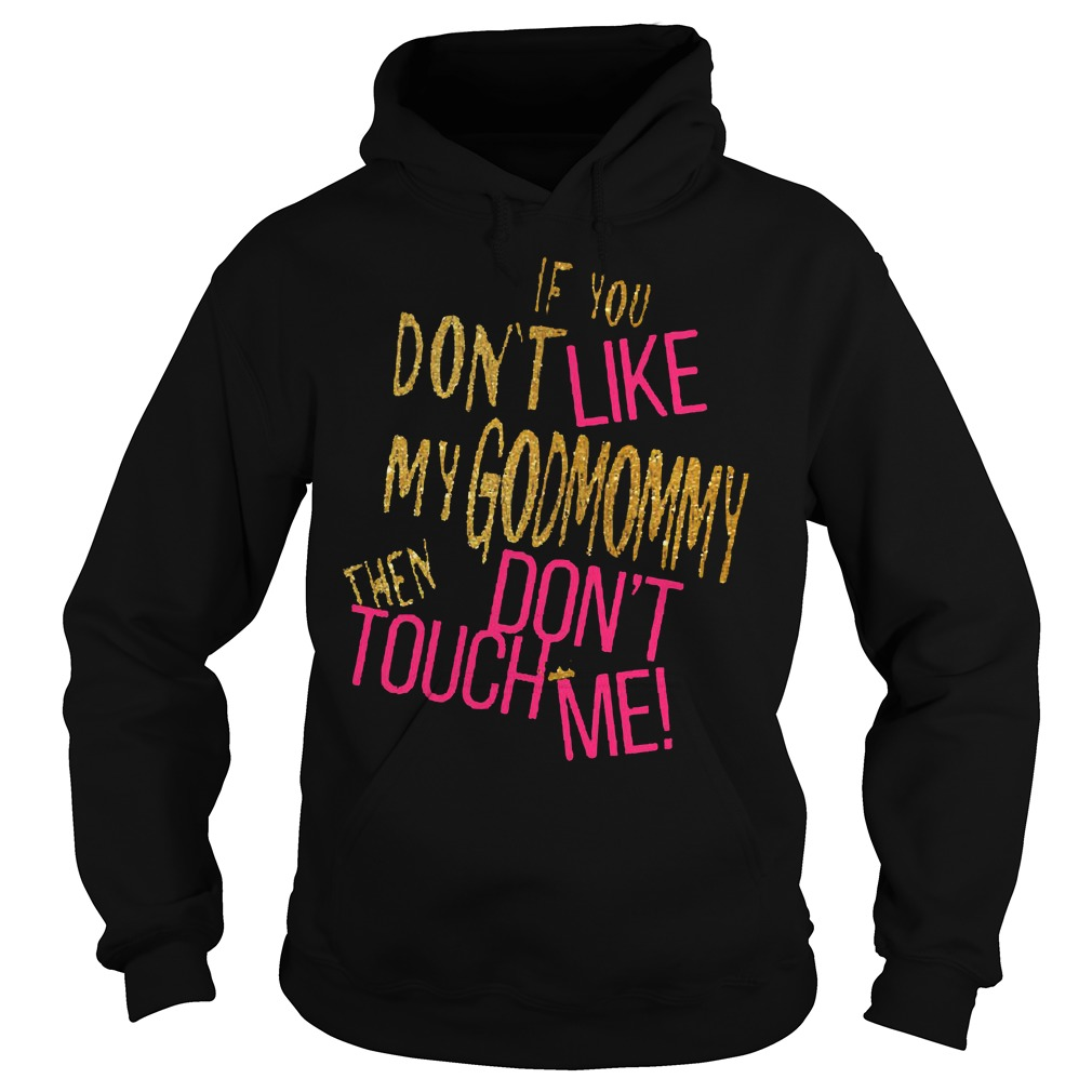 If you don't like my godmommy then don't touch me shirt Hoodie