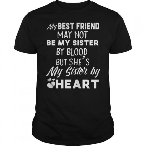 My Best Friend May Not Be My Sister By Blood But She S My Sister By Heart Shirt
