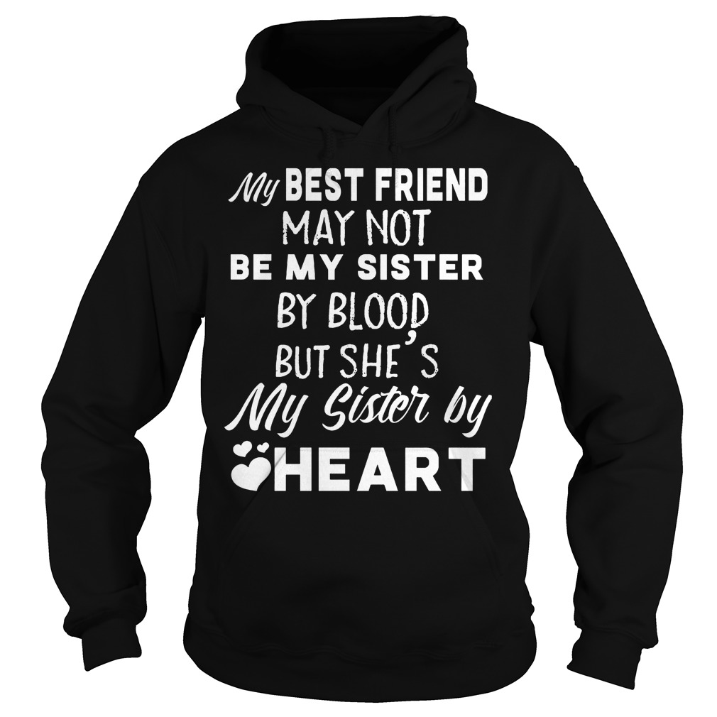 My best friend may not be my sister by blood but she's my sister by heart Shirt Hoodie