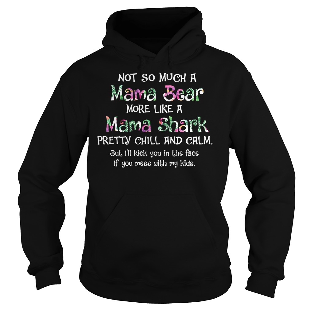 Not So Much A Mama Bear More Like A Mama Shark Pretty Chill And Calm Shirt Hoodie