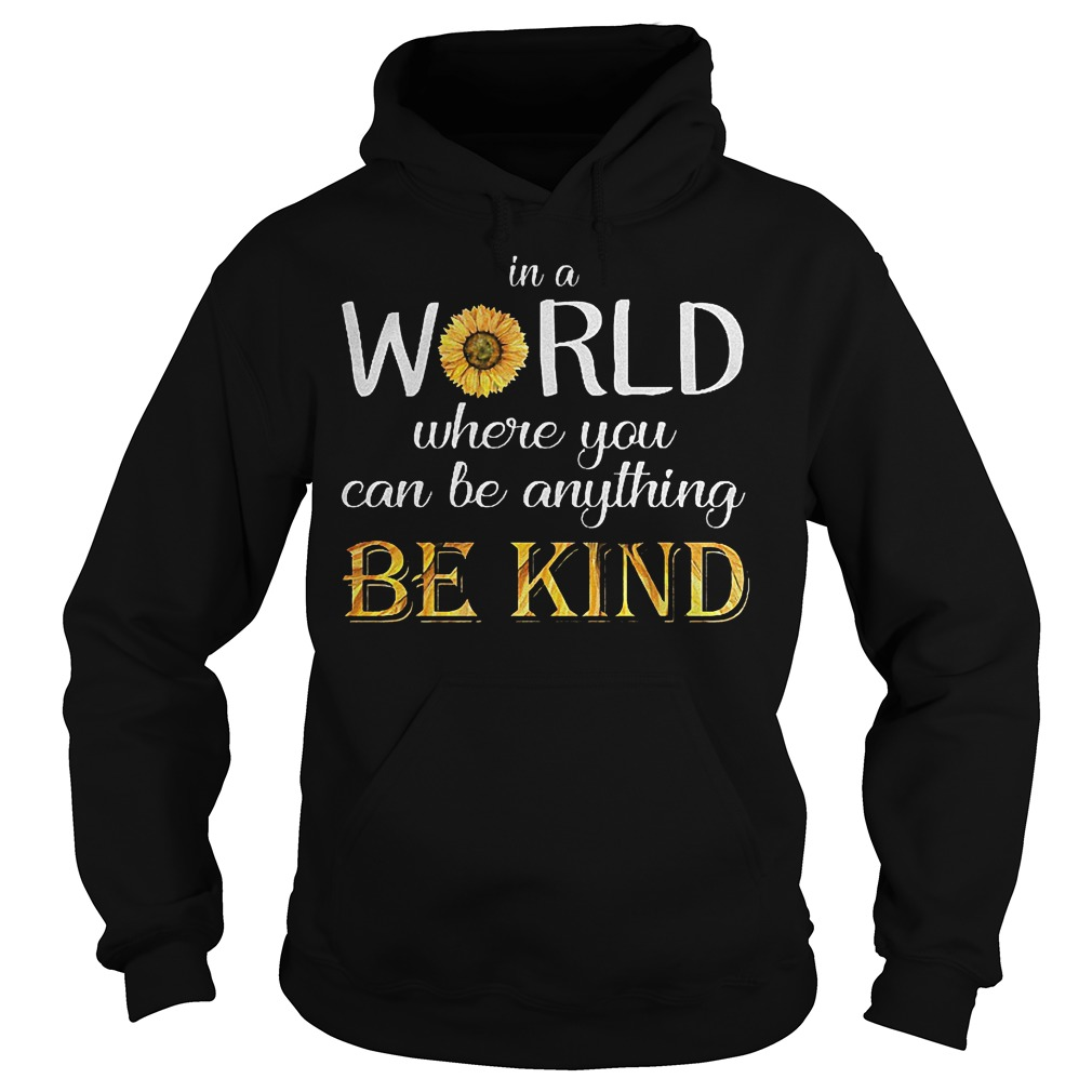 Sunflower In a world where you can be anything be kind shirt Hoodie