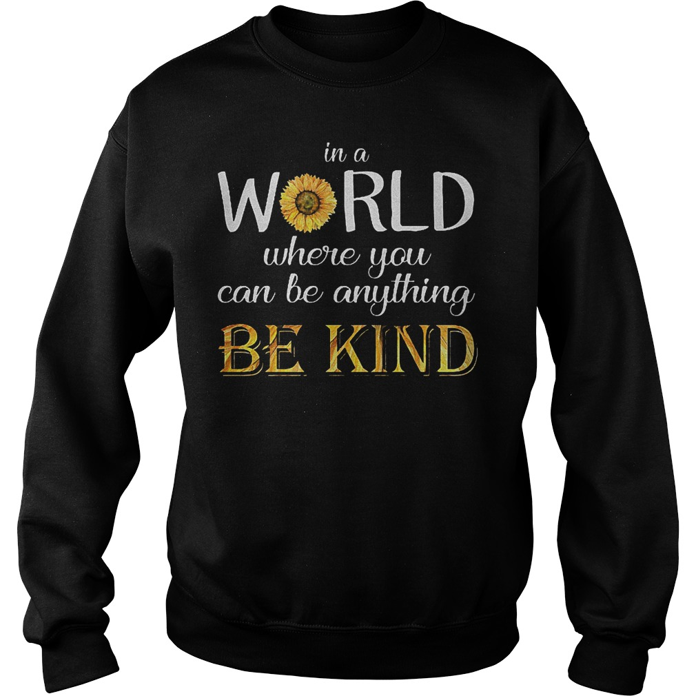 Sunflower In a world where you can be anything be kind shirt Sweatshirt Unisex