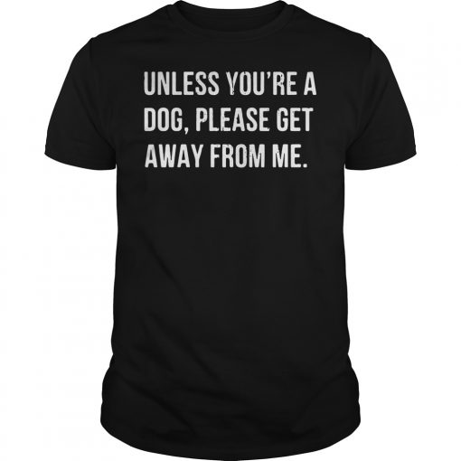 Unless you're a dog please get away from me shirt
