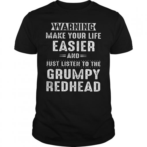 Warning make your life easier and just listen to the grumpy redhead shirt
