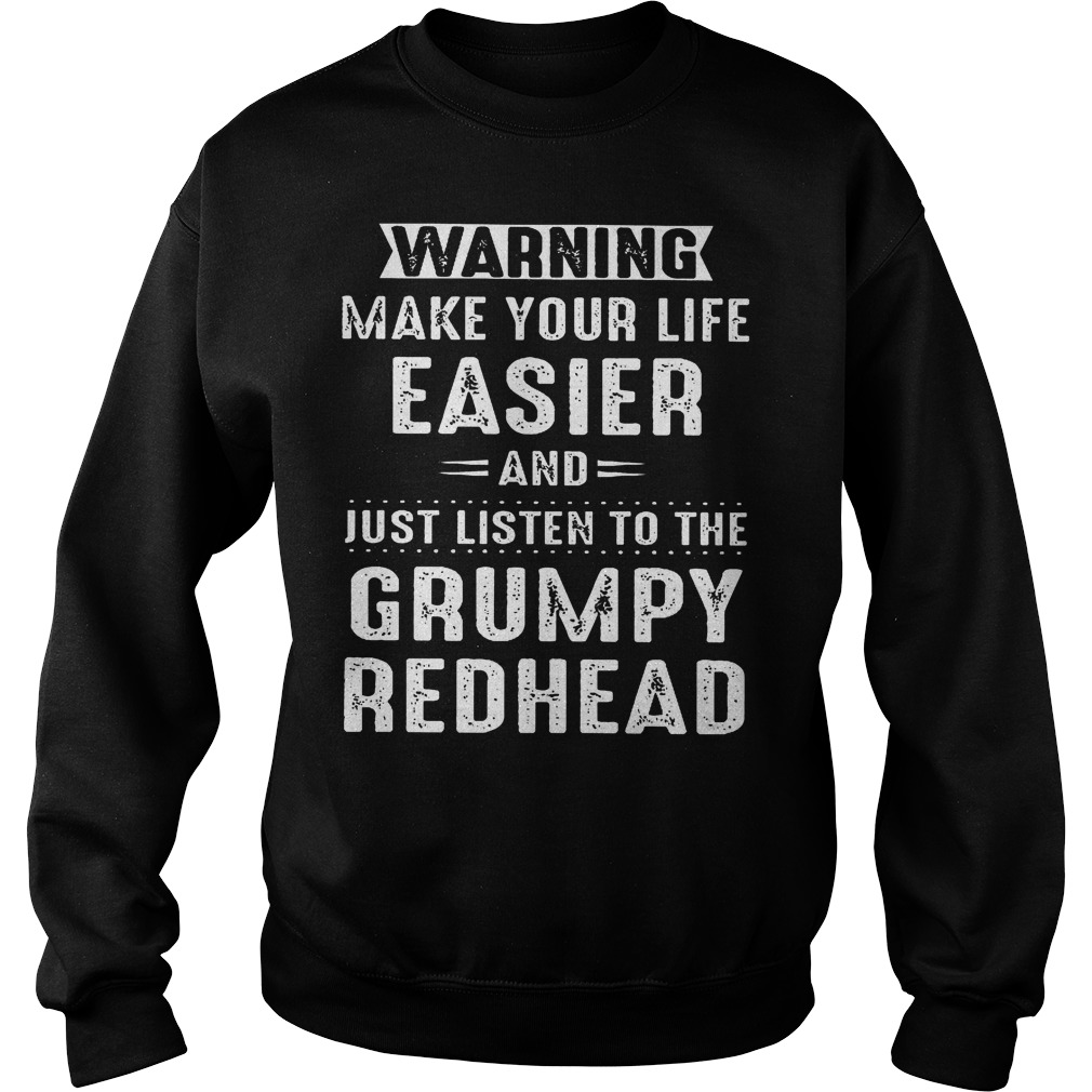 Warning make your life easier and just listen to the grumpy redhead shirt Sweatshirt Unisex