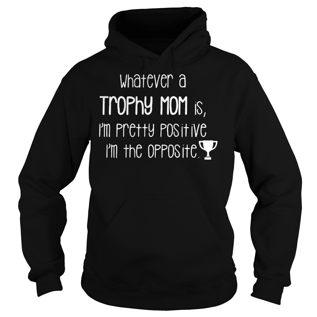 Whatever a Trophy mom is i'm pretty positive I'm the opposite Shirt Hoodie