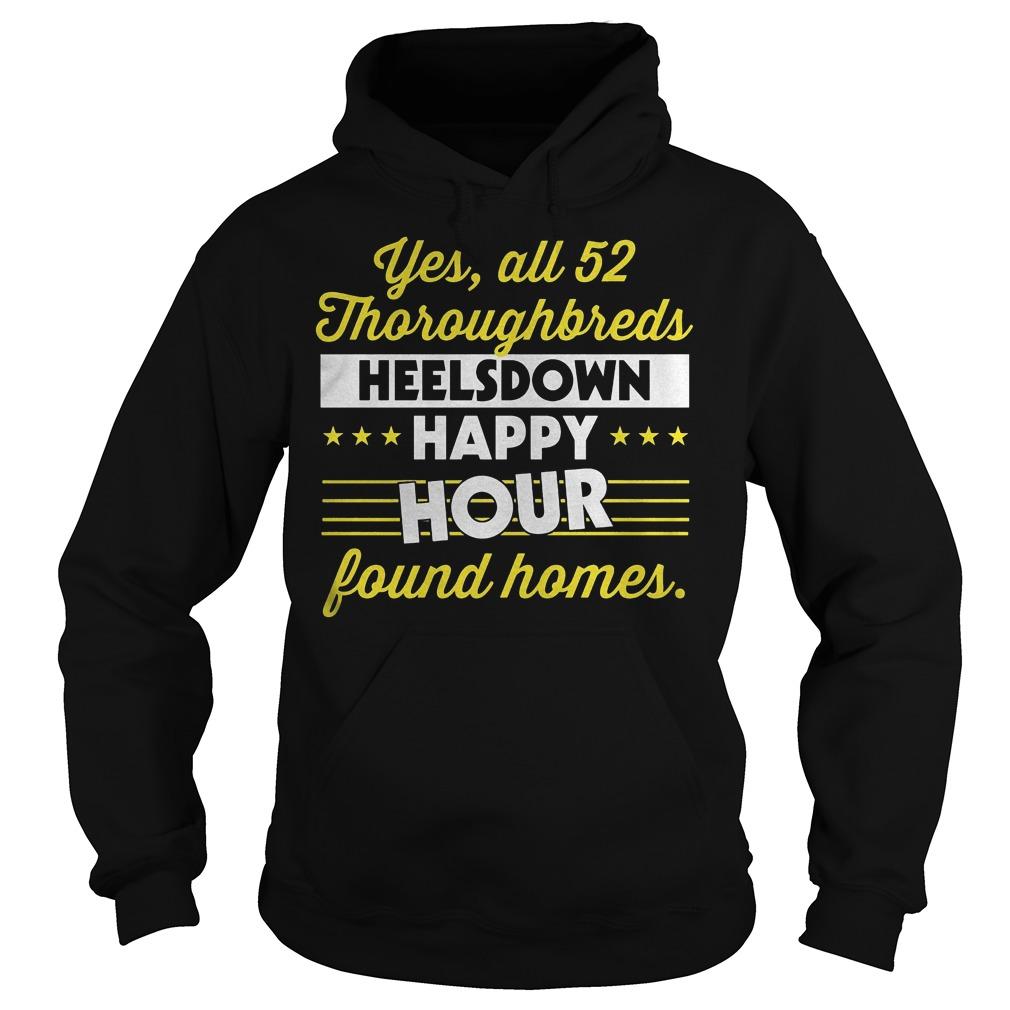 Yes All 52 Thoroughbreds Heelsdown Happy Hour Found Homes shirt Hoodie