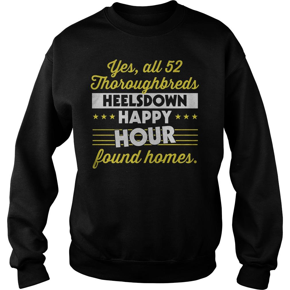 Yes All 52 Thoroughbreds Heelsdown Happy Hour Found Homes shirt Sweatshirt Unisex