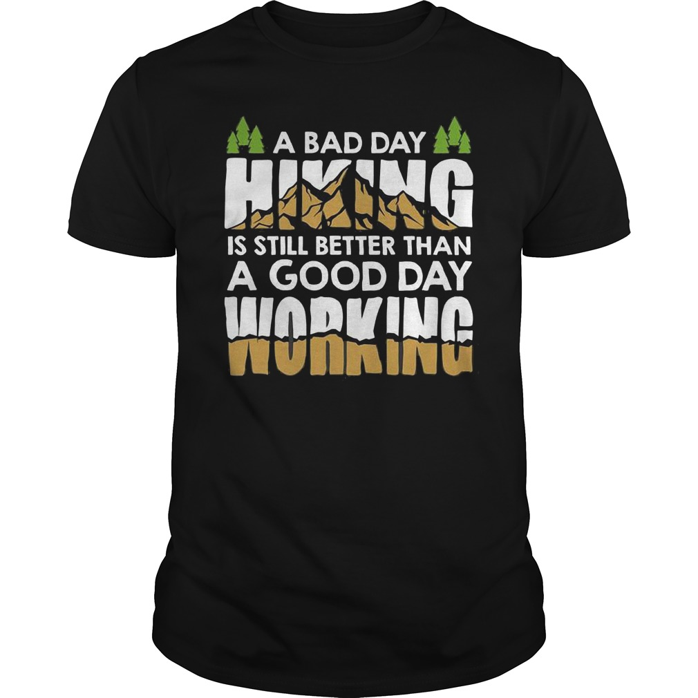 A bad day hiking is still better than a good day working Shirt