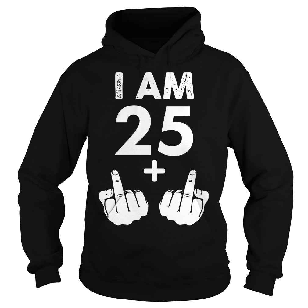 I am 25 plus middle finger shirt Hoodie