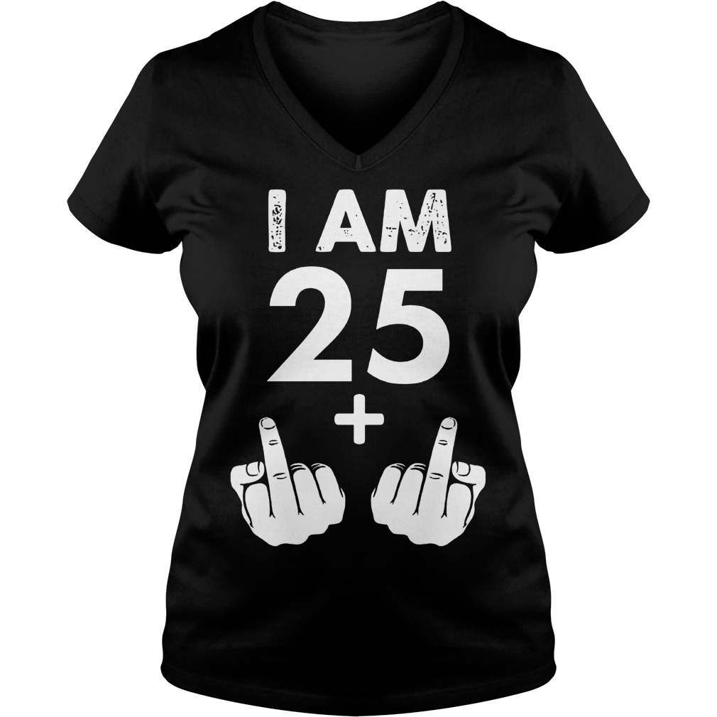 I am 25 plus middle finger shirt Ladies V-Neck