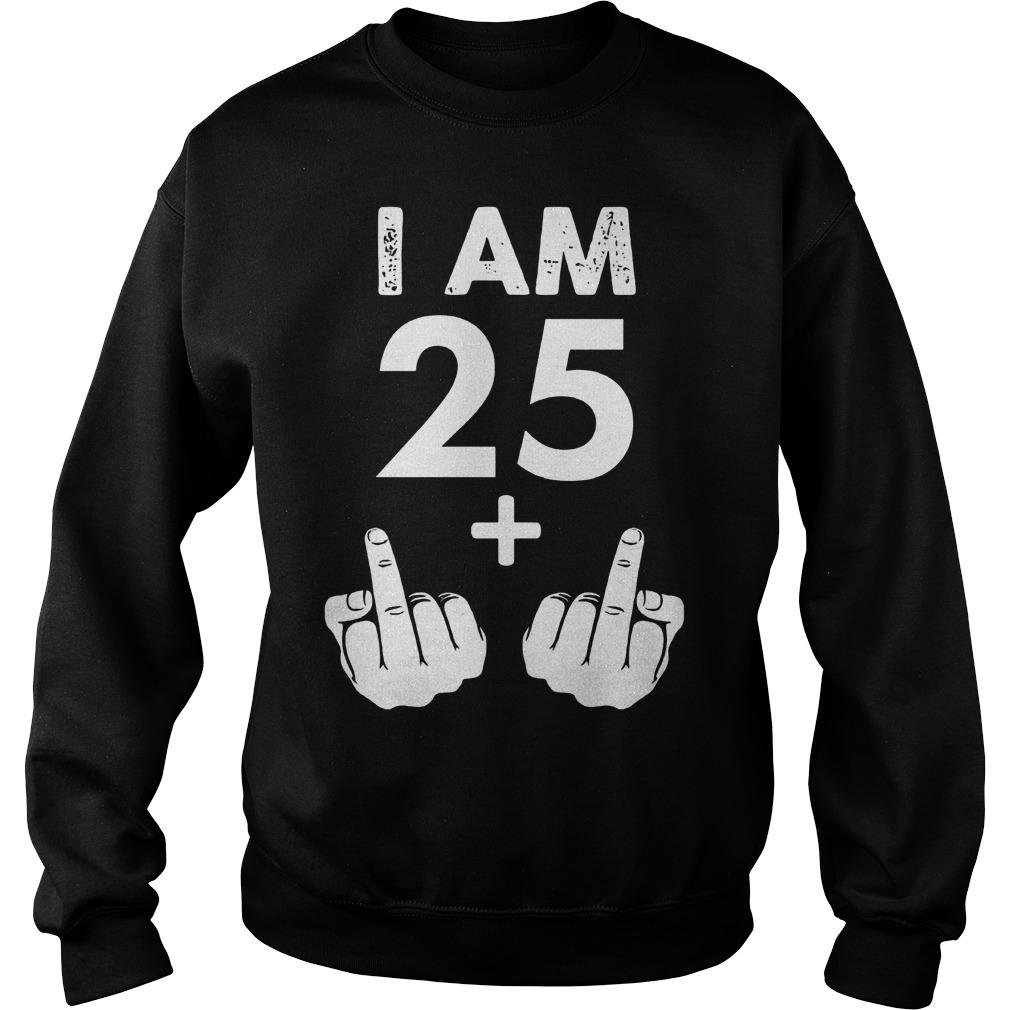 I am 25 plus middle finger shirt Sweatshirt Unisex