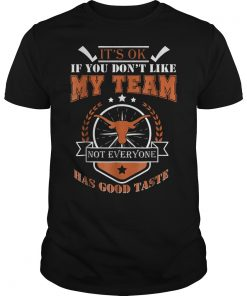 Texas Football It's ok if yoy don't like my team not everyone has god taste shirt