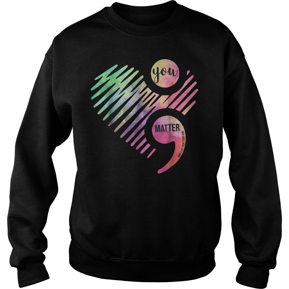You Matter Don't Let Your Story End Semicolon shirt Sweatshirt Unisex