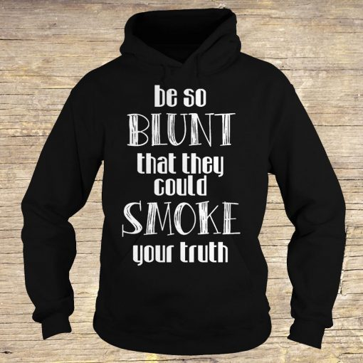 Be so blunt that they could smoke your truth shirt