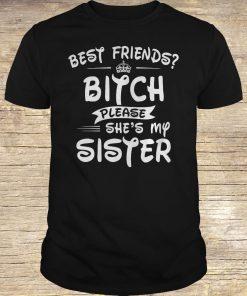 Best friends bitch please she is my sister shirt