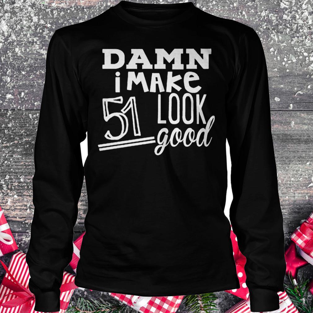 Damn i make 51 look good shirt Longsleeve Tee Unisex