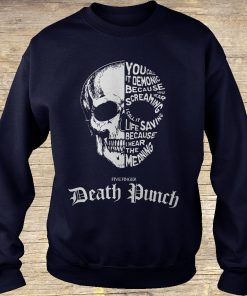 Death Punch you call it demonic because you hear screaming i call it life saving because i hear the meaning shirt