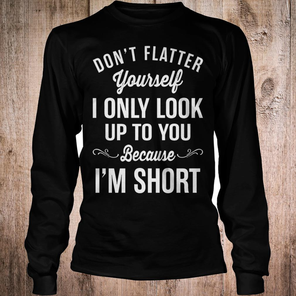 Don't flatter yourself i only look up to you because i'm short shirt Longsleeve Tee Unisex