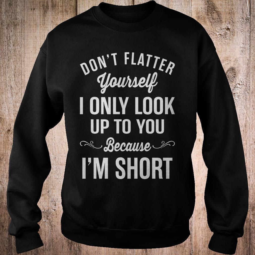 Don't flatter yourself i only look up to you because i'm short shirt Sweatshirt Unisex