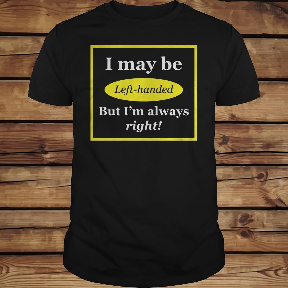 I May Be Left-Handed But I'm Always Right shirt Classic Guys / Unisex Tee
