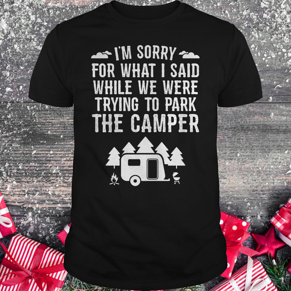 I'm sorry for what i said while we were trying to park the camper Shirt