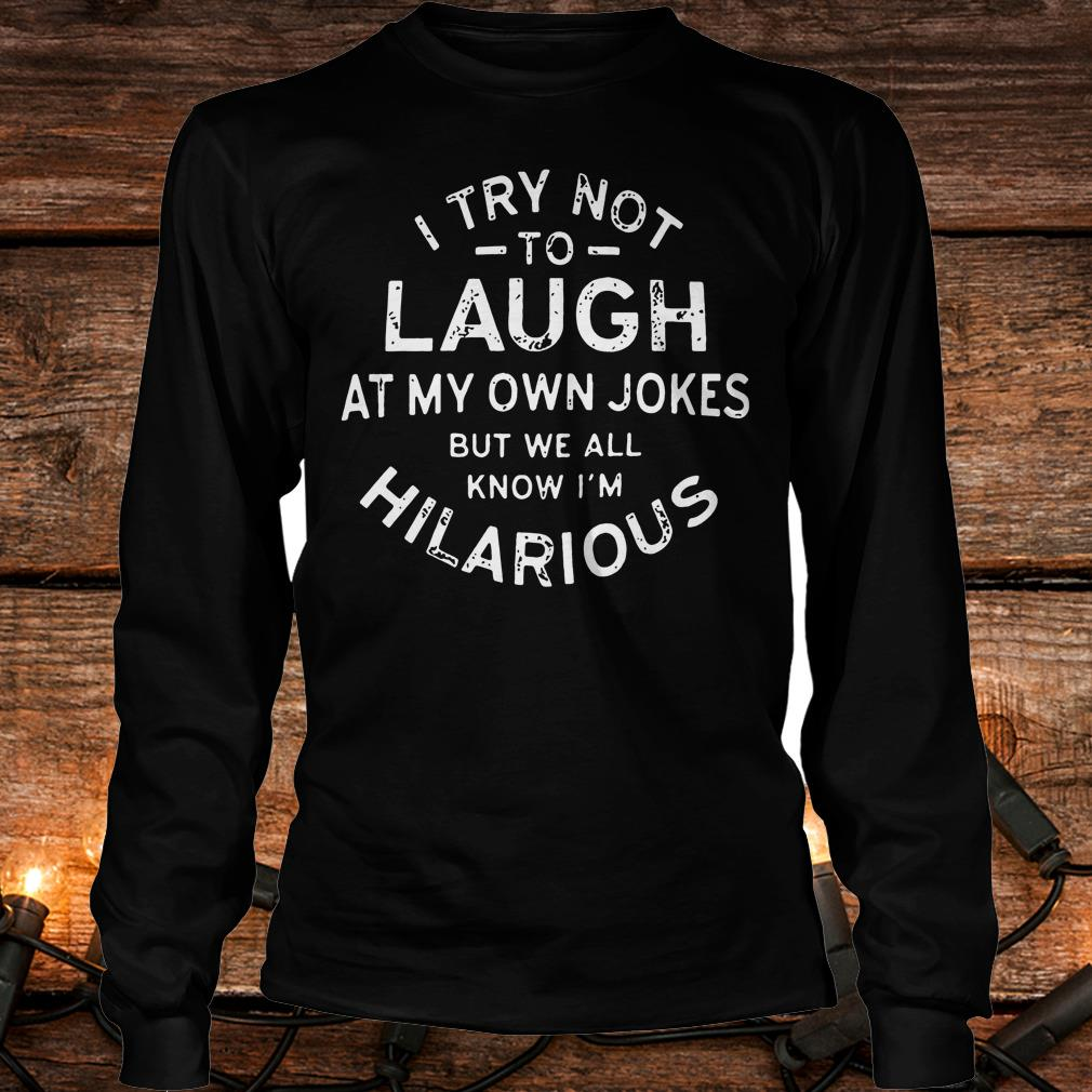 I try not to laugh at my own jokes but we all know I'm hilarious shirt Longsleeve Tee Unisex