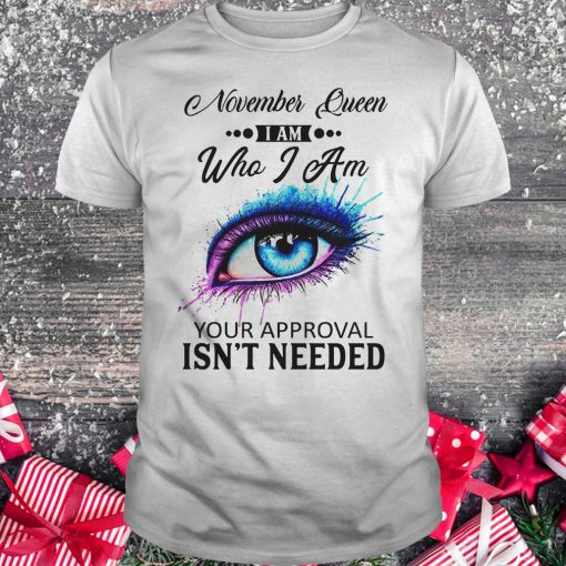 November queen i am who i am your approval isn't needed shirt
