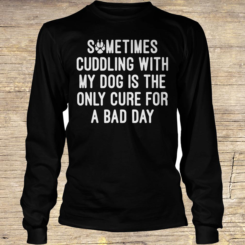 Sometimes cuddling with my dog is the only cure for a bad day shirt Longsleeve Tee Unisex