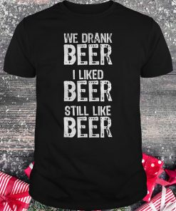 We drank beer i liked beer still like beer shirt