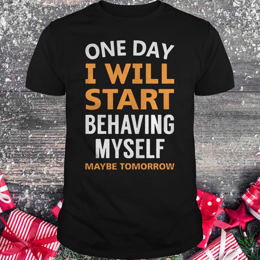 Hot One day i will start behaving myself maybe tomorrow shirt Classic Guys / Unisex Tee