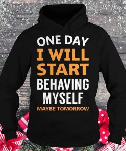 Hot One day i will start behaving myself maybe tomorrow shirt